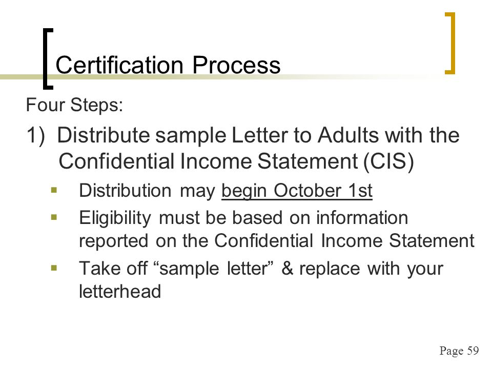 Page 59 Certification Process Four Steps: 1) Distribute sample Letter to Adults with the Confidential Income Statement (CIS) Distribution may begin October 1st Eligibility must be based on information reported on the Confidential Income Statement Take off sample letter & replace with your letterhead