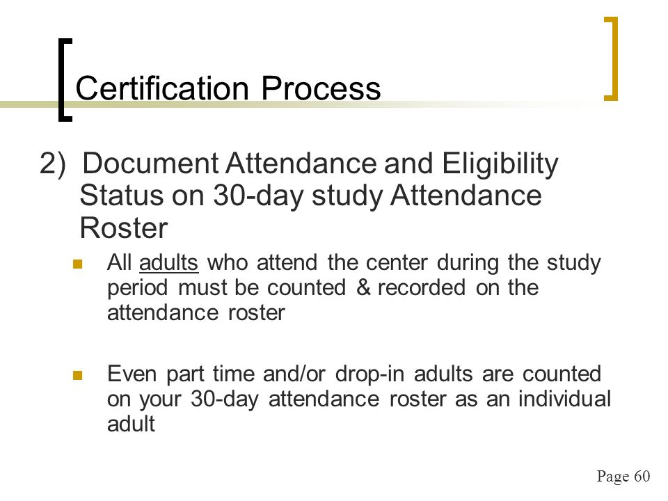 Page 60 Certification Process 2) Document Attendance and Eligibility Status on 30-day study Attendance Roster All adults who attend the center during the study period must be counted & recorded on the attendance roster Even part time and/or drop-in adults are counted on your 30-day attendance roster as an individual adult