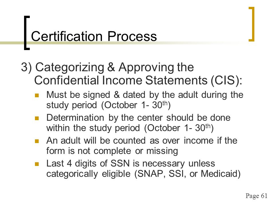 Page 61 Certification Process 3) Categorizing & Approving the Confidential Income Statements (CIS): Must be signed & dated by the adult during the study period (October th ) Determination by the center should be done within the study period (October th ) An adult will be counted as over income if the form is not complete or missing Last 4 digits of SSN is necessary unless categorically eligible (SNAP, SSI, or Medicaid)