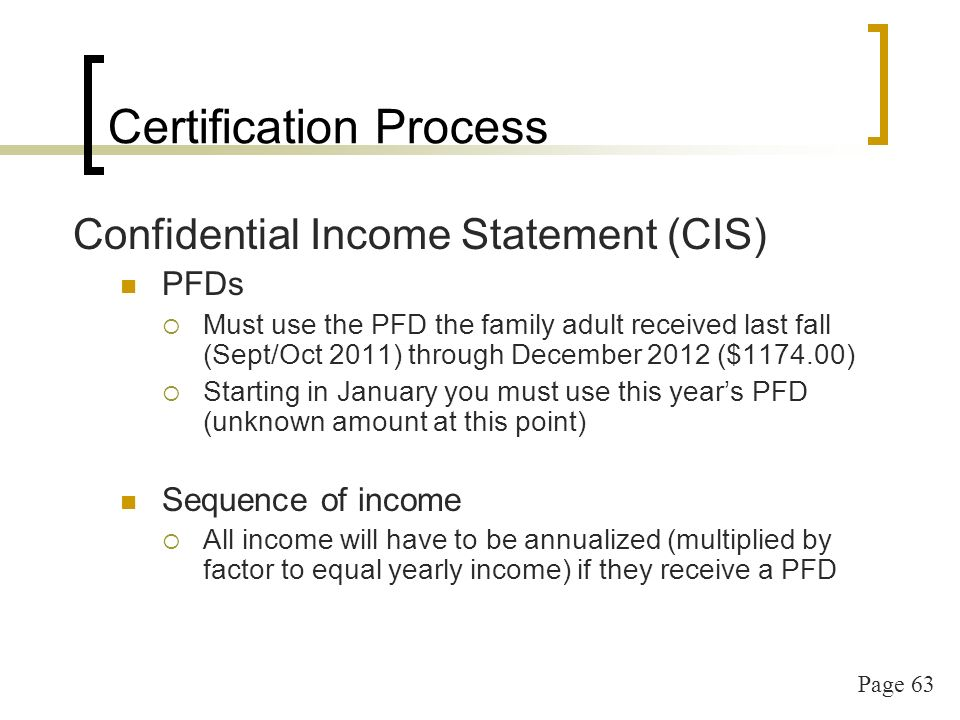 Page 63 Certification Process Confidential Income Statement (CIS) PFDs Must use the PFD the family adult received last fall (Sept/Oct 2011) through December 2012 ($ ) Starting in January you must use this years PFD (unknown amount at this point) Sequence of income All income will have to be annualized (multiplied by factor to equal yearly income) if they receive a PFD