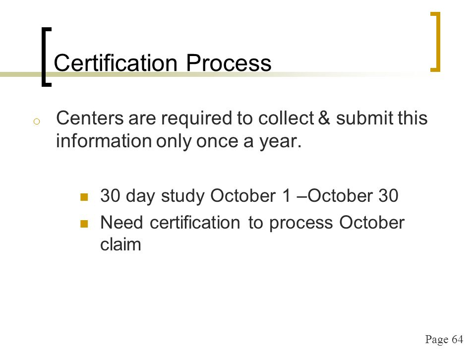 Page 64 Certification Process o Centers are required to collect & submit this information only once a year.