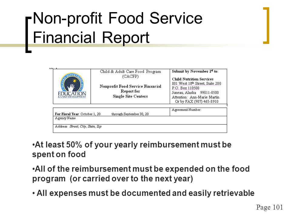 Page 101 Non-profit Food Service Financial Report At least 50% of your yearly reimbursement must be spent on food All of the reimbursement must be expended on the food program (or carried over to the next year) All expenses must be documented and easily retrievable