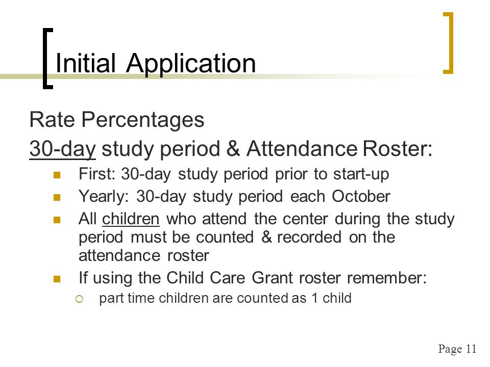 Page 11 Initial Application Rate Percentages 30-day study period & Attendance Roster: First: 30-day study period prior to start-up Yearly: 30-day study period each October All children who attend the center during the study period must be counted & recorded on the attendance roster If using the Child Care Grant roster remember: part time children are counted as 1 child
