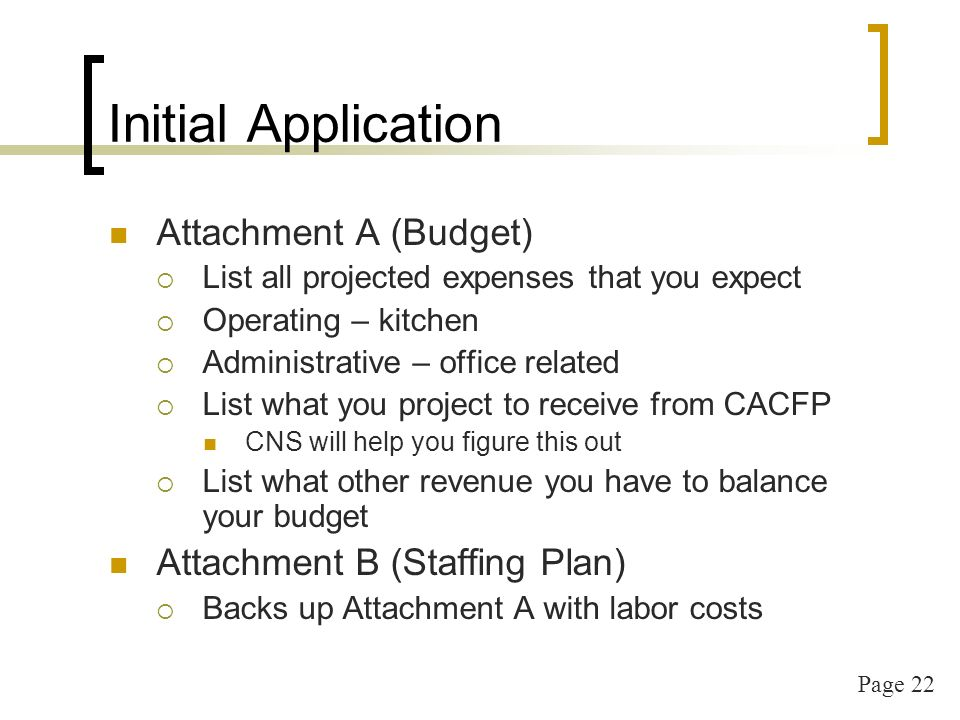 Page 22 Initial Application Attachment A (Budget) List all projected expenses that you expect Operating – kitchen Administrative – office related List what you project to receive from CACFP CNS will help you figure this out List what other revenue you have to balance your budget Attachment B (Staffing Plan) Backs up Attachment A with labor costs