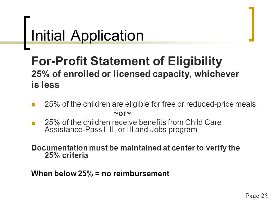 Page 25 Initial Application For-Profit Statement of Eligibility 25% of enrolled or licensed capacity, whichever is less 25% of the children are eligible for free or reduced-price meals ~or~ 25% of the children receive benefits from Child Care Assistance-Pass I, II, or III and Jobs program Documentation must be maintained at center to verify the 25% criteria When below 25% = no reimbursement