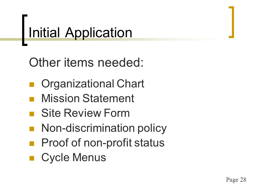 Page 28 Initial Application Other items needed: Organizational Chart Mission Statement Site Review Form Non-discrimination policy Proof of non-profit status Cycle Menus