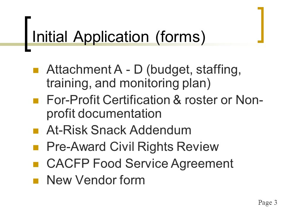 Page 3 Initial Application (forms) Attachment A - D (budget, staffing, training, and monitoring plan) For-Profit Certification & roster or Non- profit documentation At-Risk Snack Addendum Pre-Award Civil Rights Review CACFP Food Service Agreement New Vendor form