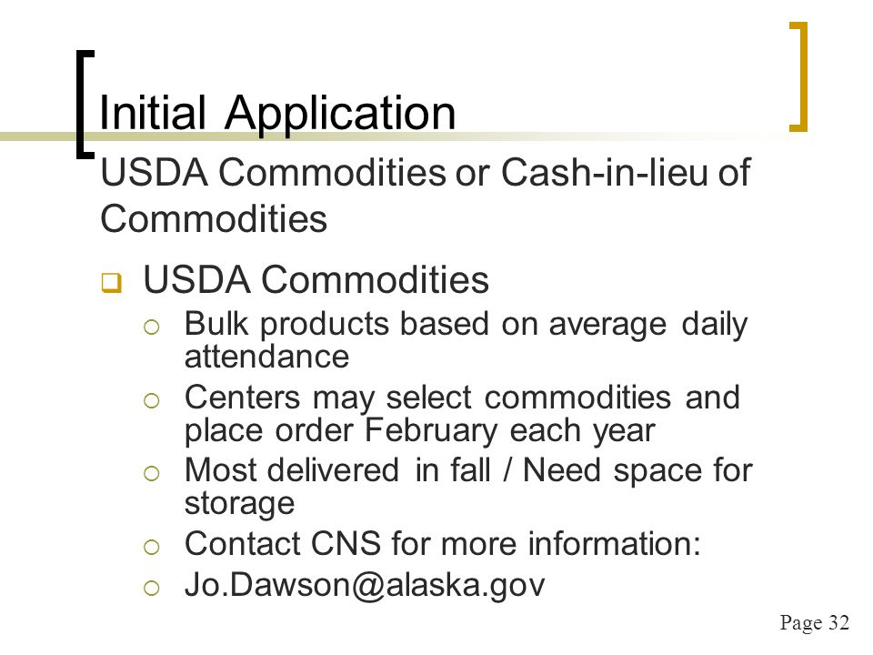 Page 32 Initial Application USDA Commodities or Cash-in-lieu of Commodities USDA Commodities Bulk products based on average daily attendance Centers may select commodities and place order February each year Most delivered in fall / Need space for storage Contact CNS for more information: