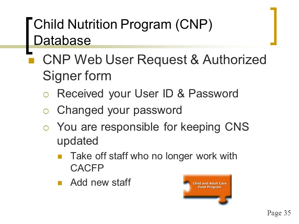 Page 35 Child Nutrition Program (CNP) Database CNP Web User Request & Authorized Signer form Received your User ID & Password Changed your password You are responsible for keeping CNS updated Take off staff who no longer work with CACFP Add new staff
