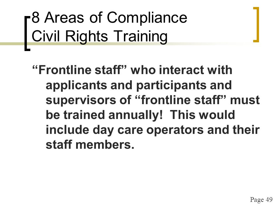 Page 49 8 Areas of Compliance Civil Rights Training Frontline staff who interact with applicants and participants and supervisors of frontline staff must be trained annually.