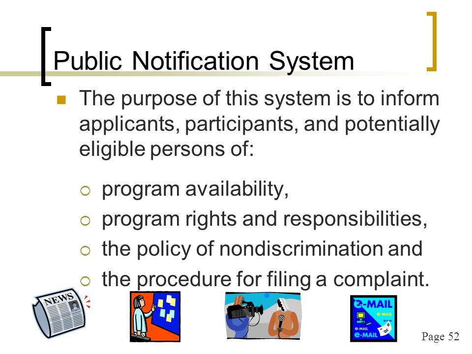 Page 52 Public Notification System The purpose of this system is to inform applicants, participants, and potentially eligible persons of: program availability, program rights and responsibilities, the policy of nondiscrimination and the procedure for filing a complaint.