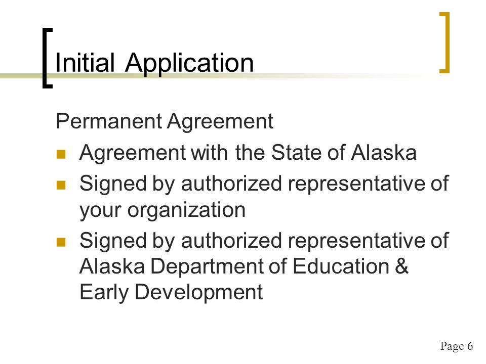 Page 6 Initial Application Permanent Agreement Agreement with the State of Alaska Signed by authorized representative of your organization Signed by authorized representative of Alaska Department of Education & Early Development