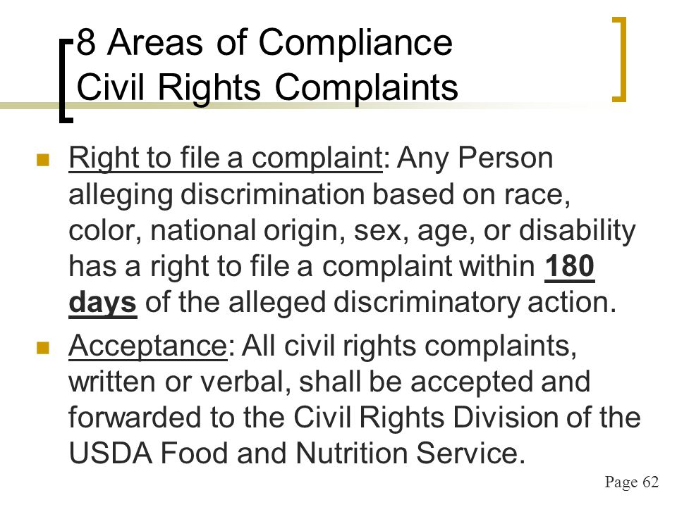 Page 62 8 Areas of Compliance Civil Rights Complaints Right to file a complaint: Any Person alleging discrimination based on race, color, national origin, sex, age, or disability has a right to file a complaint within 180 days of the alleged discriminatory action.