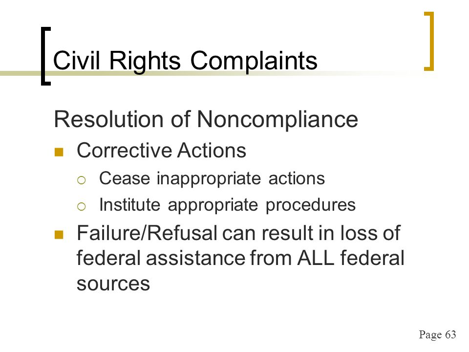 Page 63 Civil Rights Complaints Resolution of Noncompliance Corrective Actions Cease inappropriate actions Institute appropriate procedures Failure/Refusal can result in loss of federal assistance from ALL federal sources