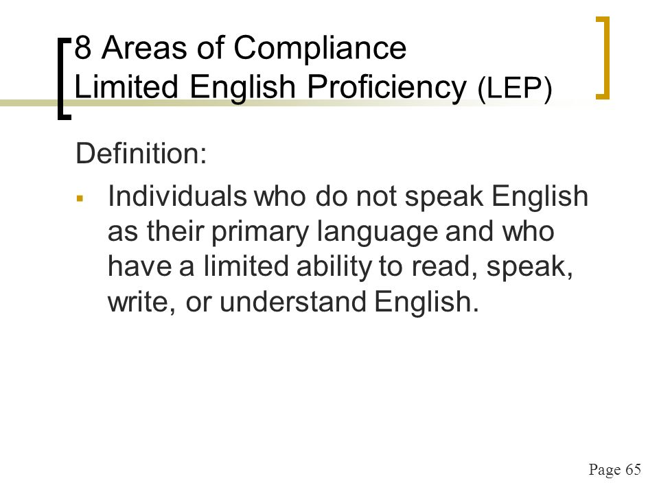 Page 65 8 Areas of Compliance Limited English Proficiency (LEP) Definition: Individuals who do not speak English as their primary language and who have a limited ability to read, speak, write, or understand English.
