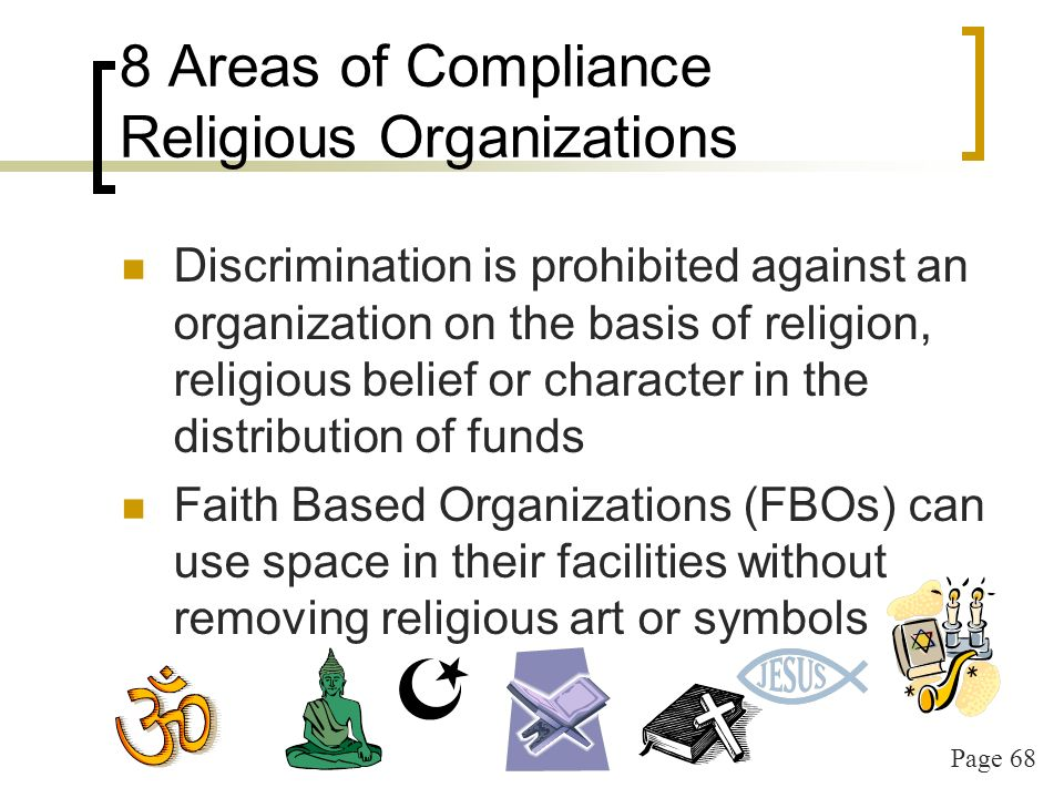 Page 68 8 Areas of Compliance Religious Organizations Discrimination is prohibited against an organization on the basis of religion, religious belief or character in the distribution of funds Faith Based Organizations (FBOs) can use space in their facilities without removing religious art or symbols