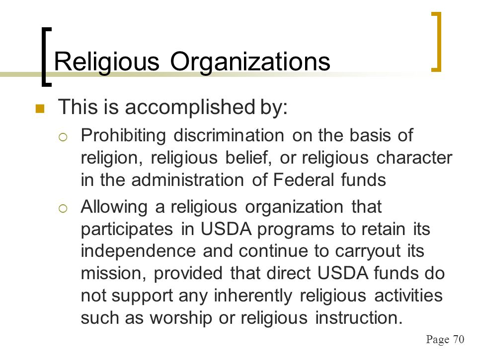 Page 70 Religious Organizations This is accomplished by: Prohibiting discrimination on the basis of religion, religious belief, or religious character in the administration of Federal funds Allowing a religious organization that participates in USDA programs to retain its independence and continue to carryout its mission, provided that direct USDA funds do not support any inherently religious activities such as worship or religious instruction.