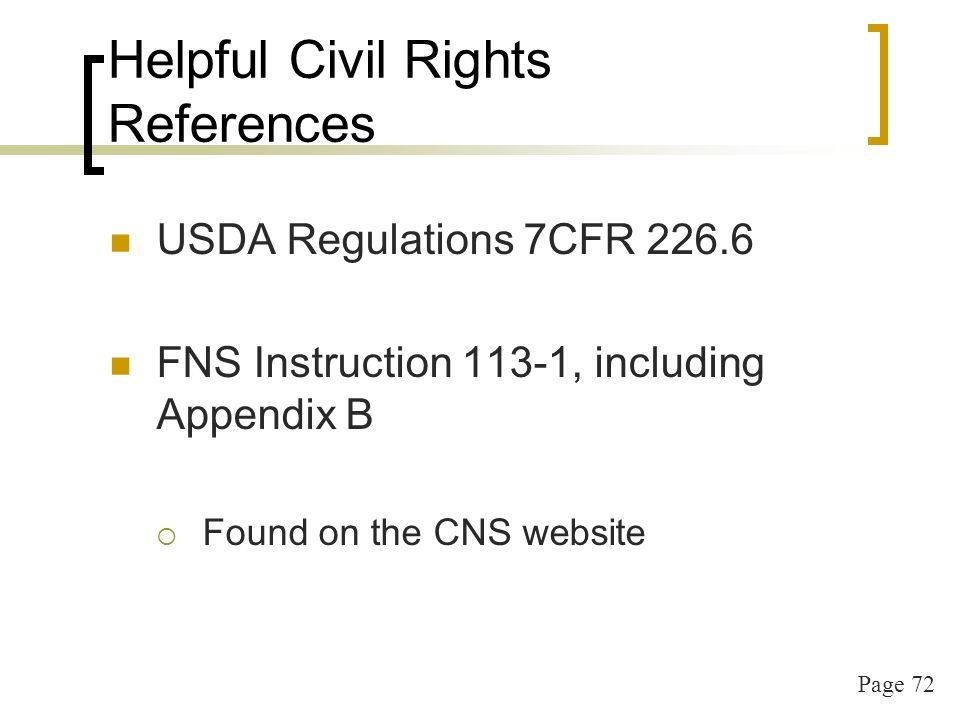 Page 72 Helpful Civil Rights References USDA Regulations 7CFR FNS Instruction 113-1, including Appendix B Found on the CNS website