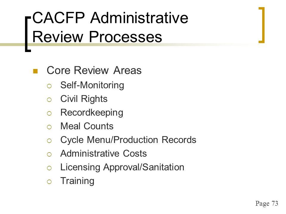 Page 73 CACFP Administrative Review Processes Core Review Areas Self-Monitoring Civil Rights Recordkeeping Meal Counts Cycle Menu/Production Records Administrative Costs Licensing Approval/Sanitation Training