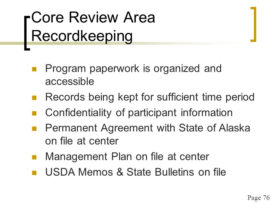 Page 76 Core Review Area Recordkeeping Program paperwork is organized and accessible Records being kept for sufficient time period Confidentiality of participant information Permanent Agreement with State of Alaska on file at center Management Plan on file at center USDA Memos & State Bulletins on file