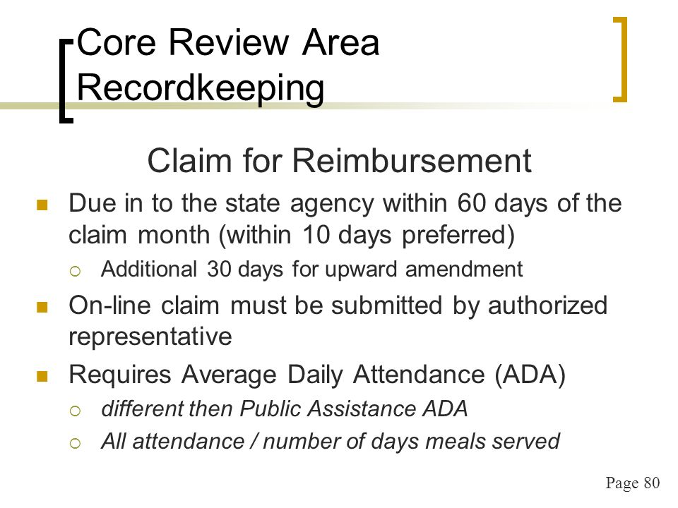Page 80 Core Review Area Recordkeeping Claim for Reimbursement Due in to the state agency within 60 days of the claim month (within 10 days preferred) Additional 30 days for upward amendment On-line claim must be submitted by authorized representative Requires Average Daily Attendance (ADA) different then Public Assistance ADA All attendance / number of days meals served