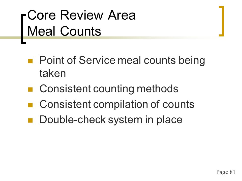 Page 81 Core Review Area Meal Counts Point of Service meal counts being taken Consistent counting methods Consistent compilation of counts Double-check system in place