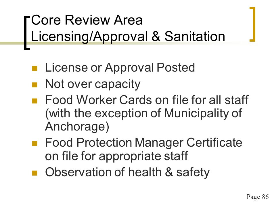 Page 86 Core Review Area Licensing/Approval & Sanitation License or Approval Posted Not over capacity Food Worker Cards on file for all staff (with the exception of Municipality of Anchorage) Food Protection Manager Certificate on file for appropriate staff Observation of health & safety