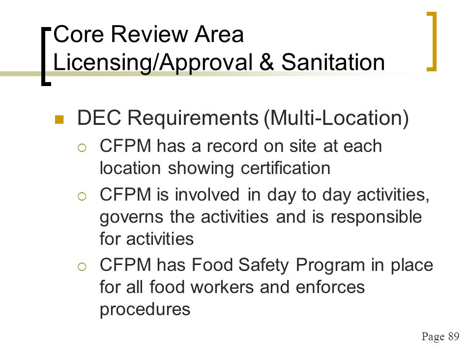 Page 89 Core Review Area Licensing/Approval & Sanitation DEC Requirements (Multi-Location) CFPM has a record on site at each location showing certification CFPM is involved in day to day activities, governs the activities and is responsible for activities CFPM has Food Safety Program in place for all food workers and enforces procedures