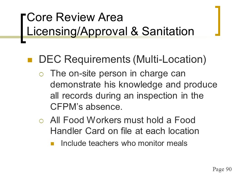 Page 90 Core Review Area Licensing/Approval & Sanitation DEC Requirements (Multi-Location) The on-site person in charge can demonstrate his knowledge and produce all records during an inspection in the CFPMs absence.