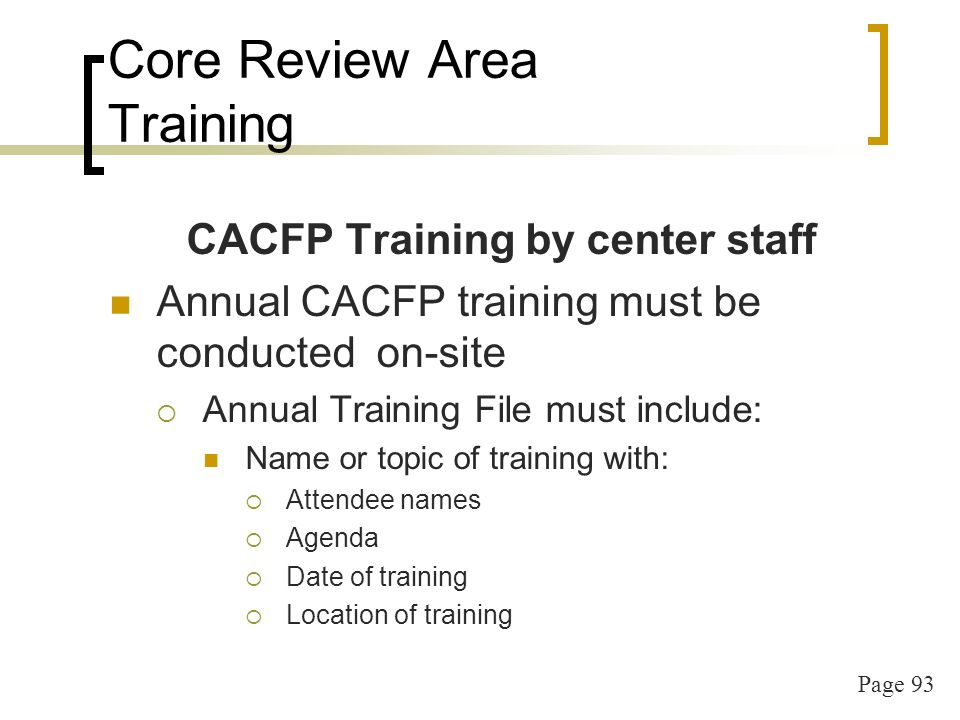 Page 93 Core Review Area Training CACFP Training by center staff Annual CACFP training must be conducted on-site Annual Training File must include: Name or topic of training with: Attendee names Agenda Date of training Location of training