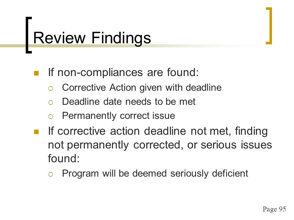 Page 95 Review Findings If non-compliances are found: Corrective Action given with deadline Deadline date needs to be met Permanently correct issue If corrective action deadline not met, finding not permanently corrected, or serious issues found: Program will be deemed seriously deficient