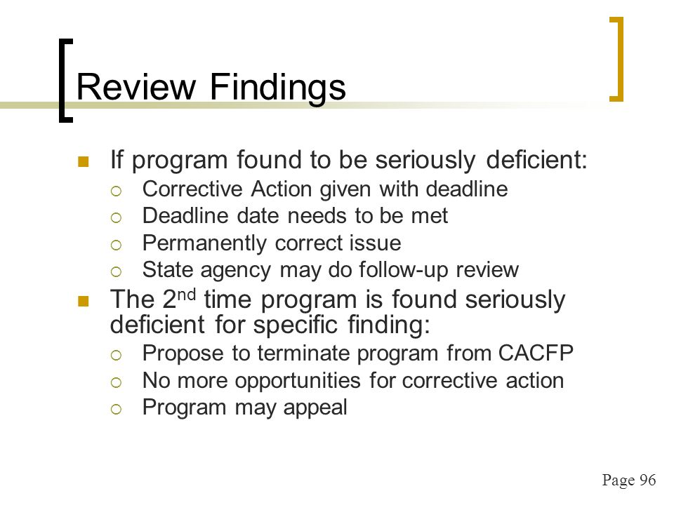 Page 96 Review Findings If program found to be seriously deficient: Corrective Action given with deadline Deadline date needs to be met Permanently correct issue State agency may do follow-up review The 2 nd time program is found seriously deficient for specific finding: Propose to terminate program from CACFP No more opportunities for corrective action Program may appeal