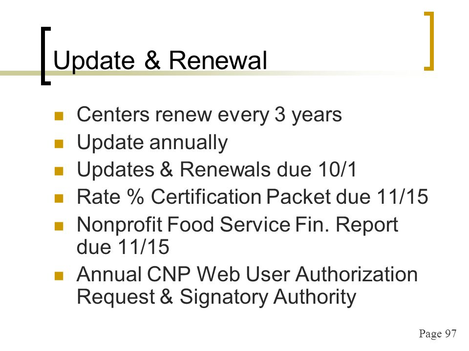 Page 97 Update & Renewal Centers renew every 3 years Update annually Updates & Renewals due 10/1 Rate % Certification Packet due 11/15 Nonprofit Food Service Fin.