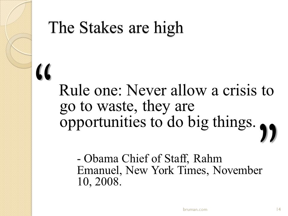 The Stakes are high Rule one: Never allow a crisis to go to waste, they are opportunities to do big things.