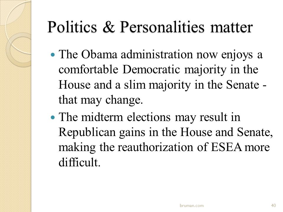 Politics & Personalities matter The Obama administration now enjoys a comfortable Democratic majority in the House and a slim majority in the Senate - that may change.