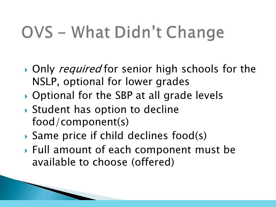 Only required for senior high schools for the NSLP, optional for lower grades Optional for the SBP at all grade levels Student has option to decline food/component(s) Same price if child declines food(s) Full amount of each component must be available to choose (offered)