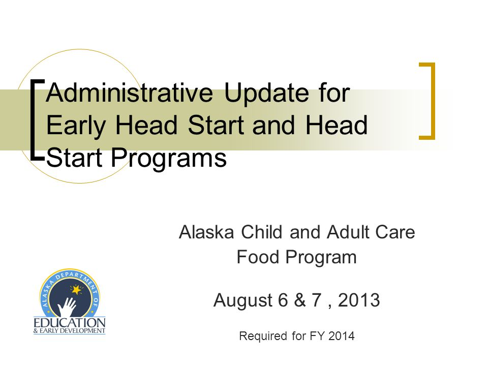 Administrative Update for Early Head Start and Head Start Programs Alaska Child and Adult Care Food Program August 6 & 7, 2013 Required for FY 2014