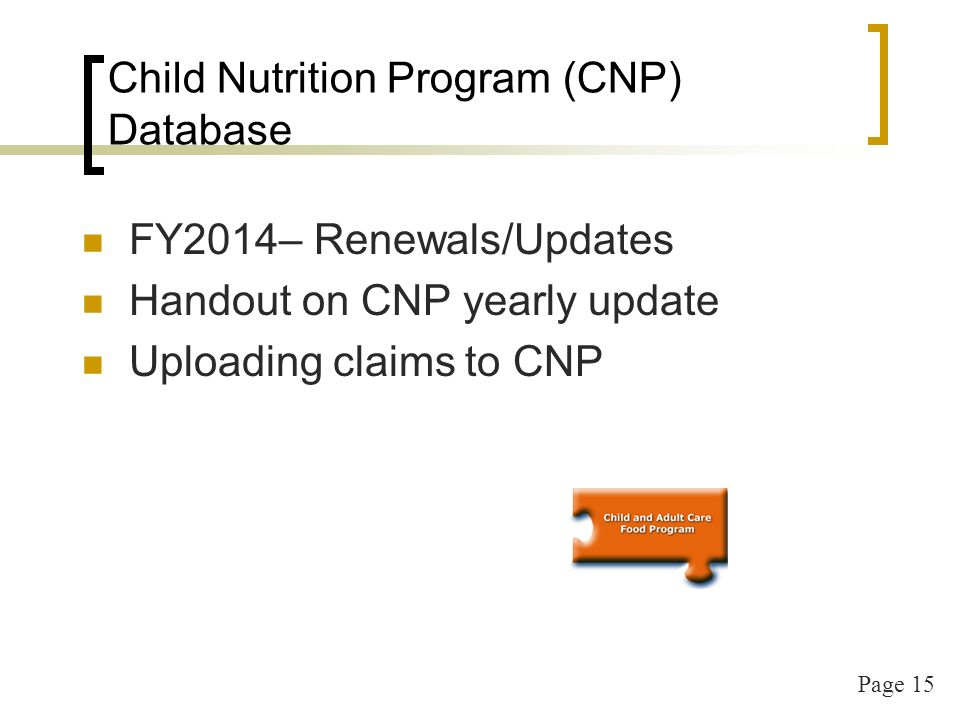 Page 15 Child Nutrition Program (CNP) Database FY2014– Renewals/Updates Handout on CNP yearly update Uploading claims to CNP