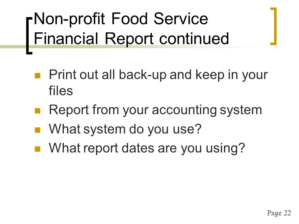 Page 22 Non-profit Food Service Financial Report continued Print out all back-up and keep in your files Report from your accounting system What system