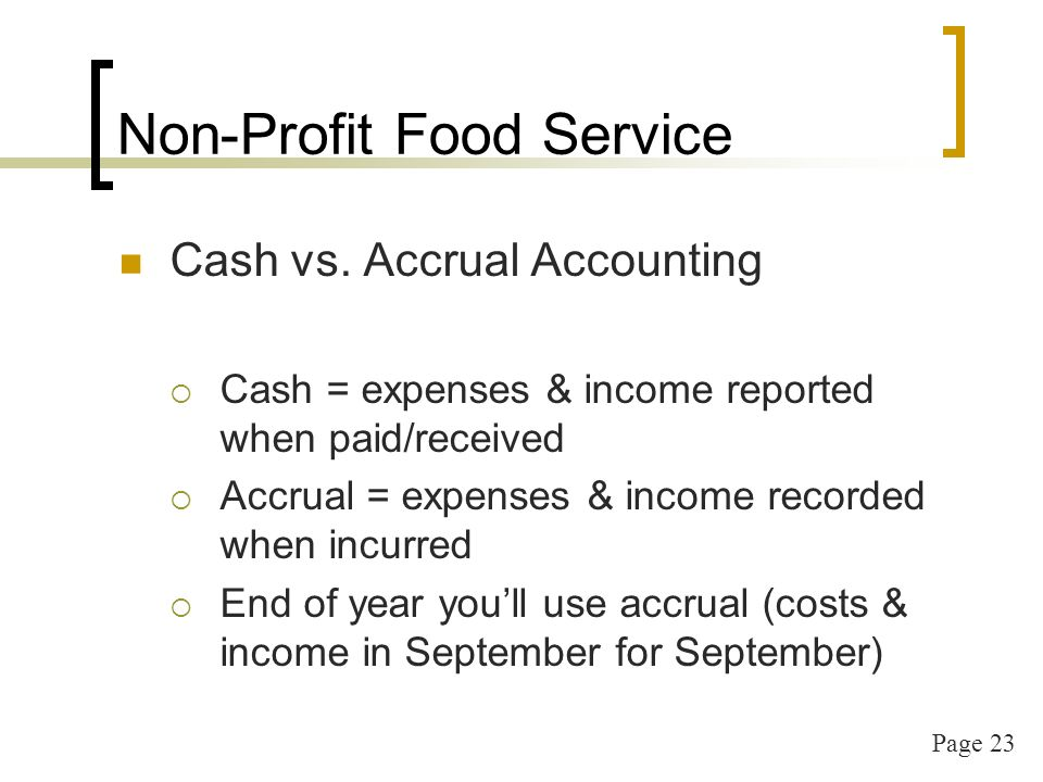 Page 23 Cash vs. Accrual Accounting Cash = expenses & income reported when paid/received Accrual = expenses & income recorded when incurred End of yea