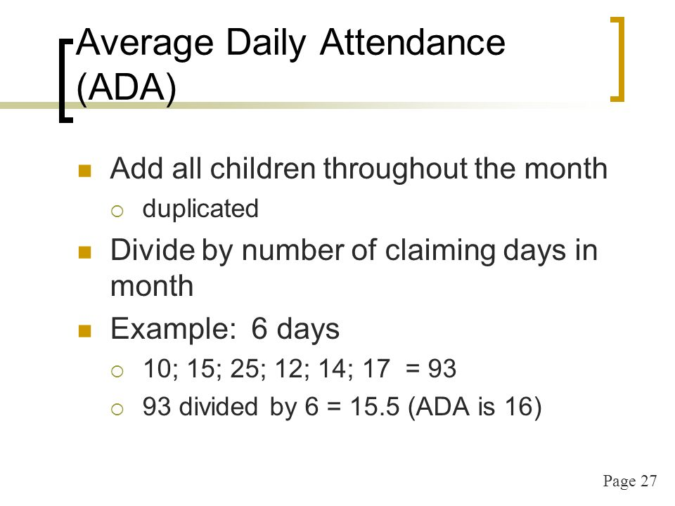 Page 27 Average Daily Attendance (ADA) Add all children throughout the month duplicated Divide by number of claiming days in month Example: 6 days 10;