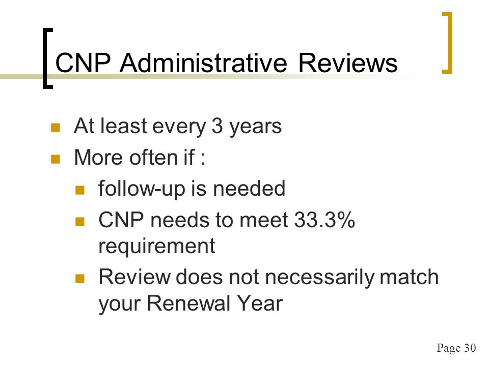 Page 30 CNP Administrative Reviews At least every 3 years More often if : follow-up is needed CNP needs to meet 33.3% requirement Review does not nece
