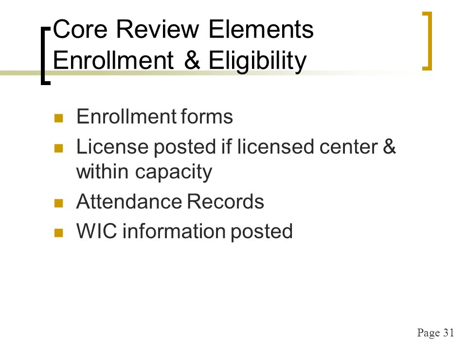 Page 31 Core Review Elements Enrollment & Eligibility Enrollment forms License posted if licensed center & within capacity Attendance Records WIC info