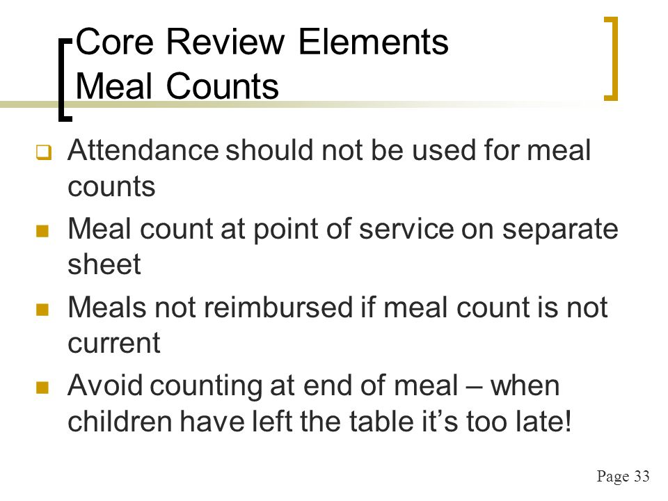 Page 33 Core Review Elements Meal Counts Attendance should not be used for meal counts Meal count at point of service on separate sheet Meals not reim