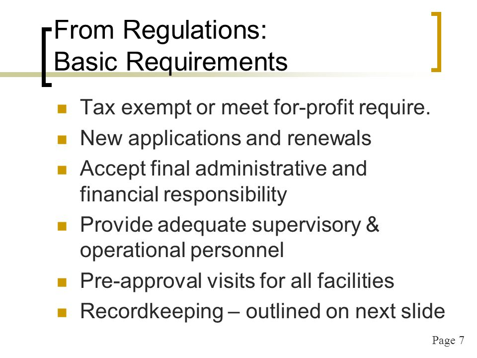 Page 7 From Regulations: Basic Requirements Tax exempt or meet for-profit require. New applications and renewals Accept final administrative and finan