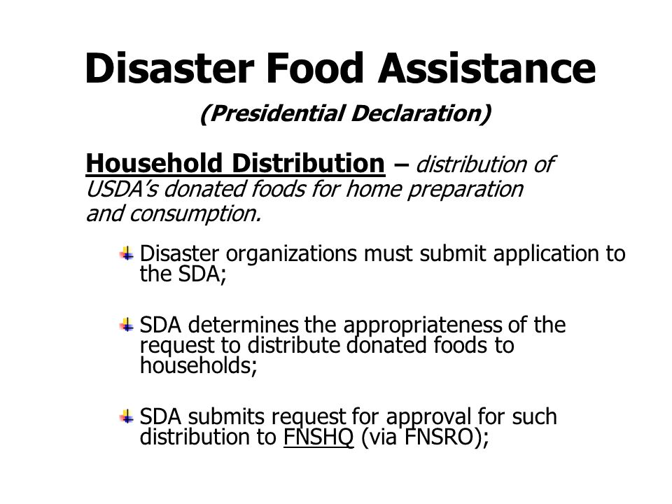 Disaster Food Assistance (Presidential Declaration) Congregate Meal Service (continued) SDA determines duration of food assistance and releases inventories as available; FNSHQ arranges additional food as requested.