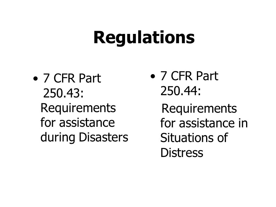 Regulations 7 CFR Part 250.43: Requirements for assistance during Disasters 7 CFR Part 250.44: Requirements for assistance in Situations of Distress