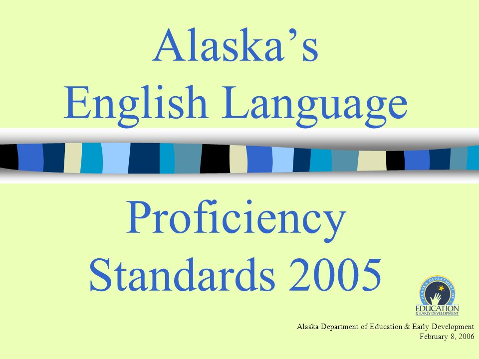 Alaskas English Language Proficiency Standards 2005 Alaska Department of Education & Early Development February 8, 2006