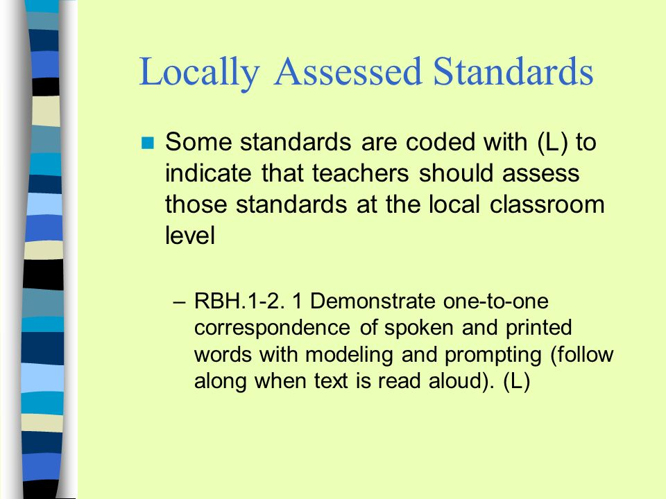 Locally Assessed Standards Some standards are coded with (L) to indicate that teachers should assess those standards at the local classroom level –RBH.1-2.