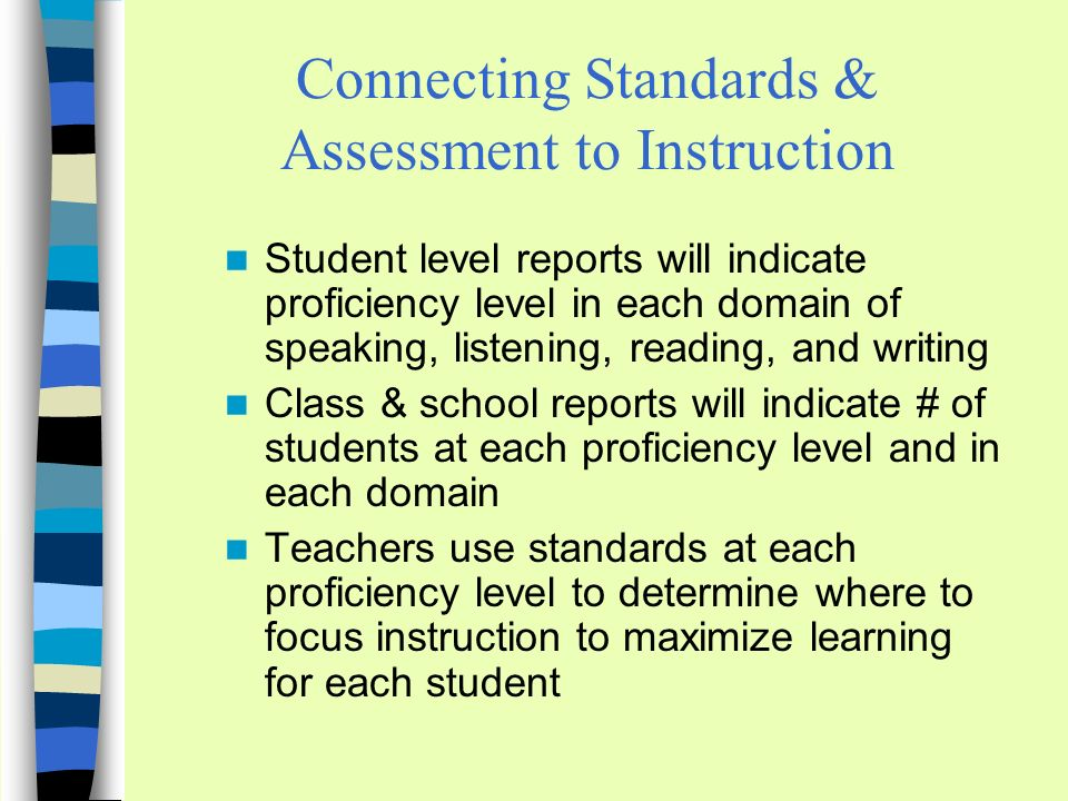 Connecting Standards & Assessment to Instruction Student level reports will indicate proficiency level in each domain of speaking, listening, reading, and writing Class & school reports will indicate # of students at each proficiency level and in each domain Teachers use standards at each proficiency level to determine where to focus instruction to maximize learning for each student